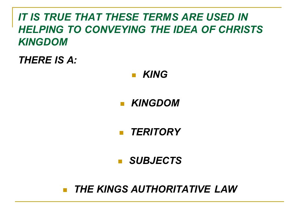 IT IS TRUE THAT THESE TERMS ARE USED IN HELPING TO CONVEYING THE IDEA OF CHRISTS KINGDOM THERE IS A: KING KINGDOM TERITORY SUBJECTS THE KINGS AUTHORITATIVE LAW