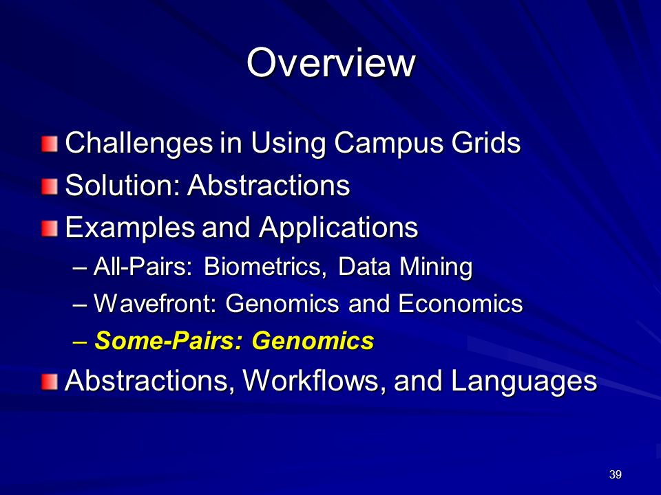39 Overview Challenges in Using Campus Grids Solution: Abstractions Examples and Applications –All-Pairs: Biometrics, Data Mining –Wavefront: Genomics and Economics –Some-Pairs: Genomics Abstractions, Workflows, and Languages