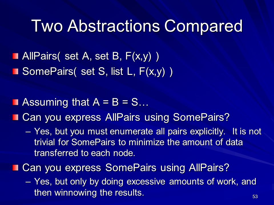 53 Two Abstractions Compared AllPairs( set A, set B, F(x,y) ) SomePairs( set S, list L, F(x,y) ) Assuming that A = B = S… Can you express AllPairs using SomePairs.