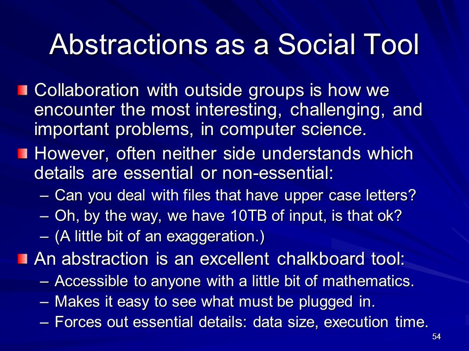 54 Abstractions as a Social Tool Collaboration with outside groups is how we encounter the most interesting, challenging, and important problems, in computer science.