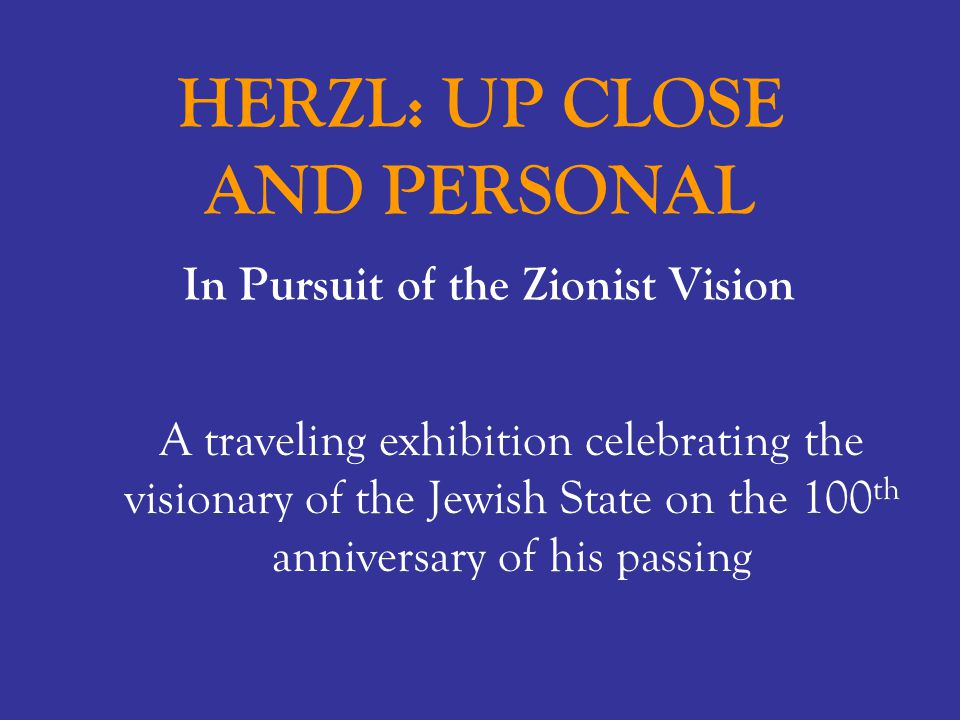 HERZL: UP CLOSE AND PERSONAL In Pursuit of the Zionist Vision A traveling exhibition celebrating the visionary of the Jewish State on the 100 th anniv