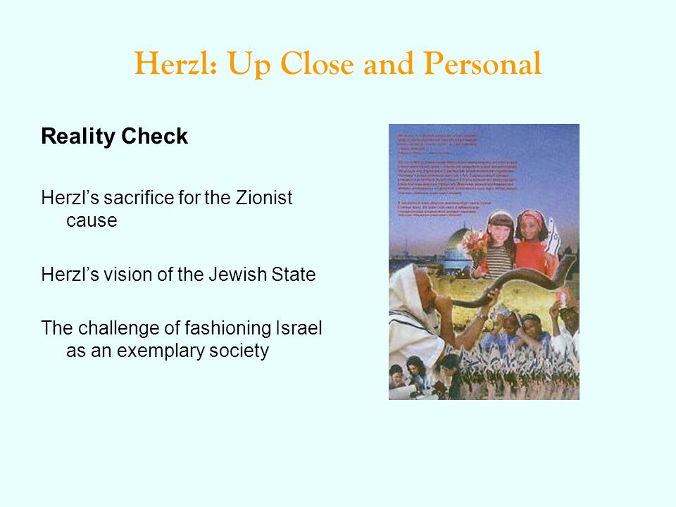 Herzl: Up Close and Personal Reality Check Herzl's sacrifice for the Zionist cause Herzl's vision of the Jewish State The challenge of fashioning Isra