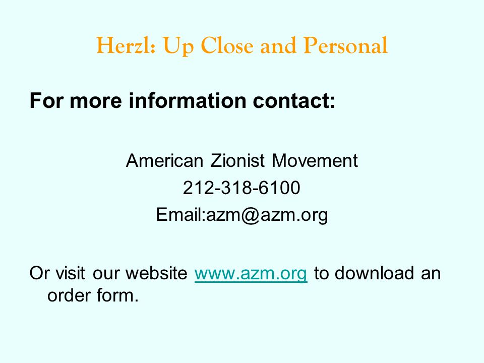 Herzl: Up Close and Personal For more information contact: American Zionist Movement 212-318-6100 Email:azm@azm.org Or visit our website www.azm.org t