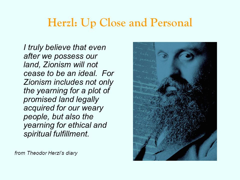 Herzl: Up Close and Personal I truly believe that even after we possess our land, Zionism will not cease to be an ideal.