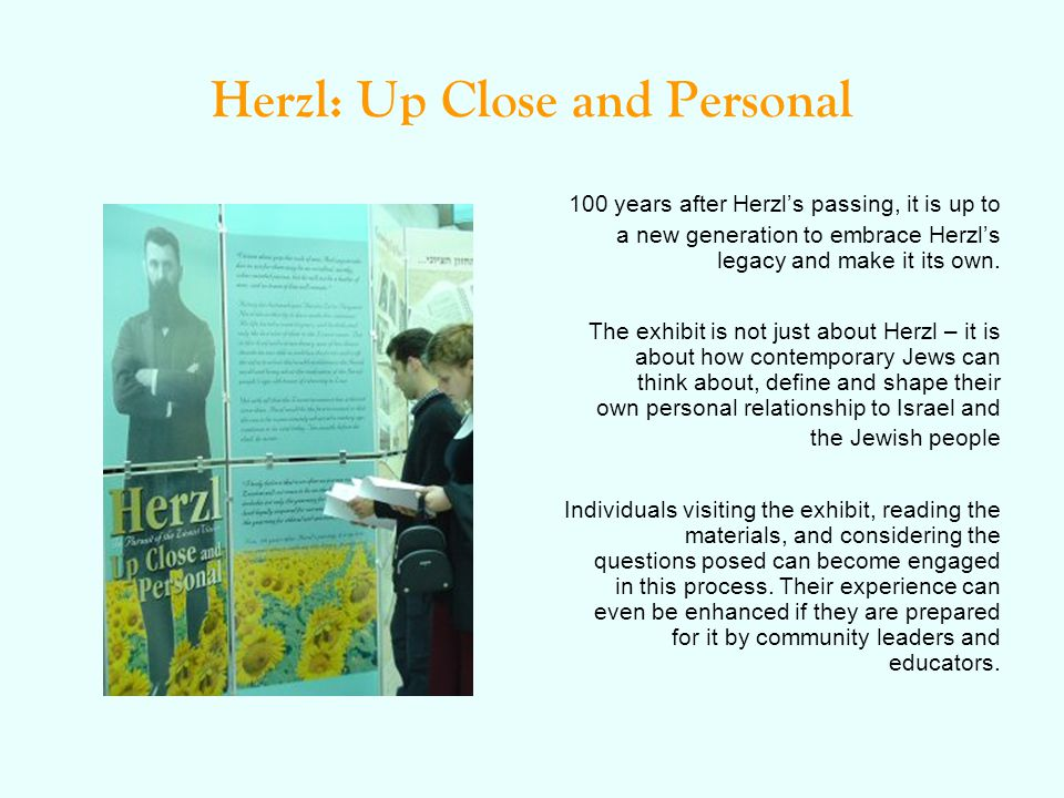 Herzl: Up Close and Personal 100 years after Herzl's passing, it is up to a new generation to embrace Herzl's legacy and make it its own. The exhibit