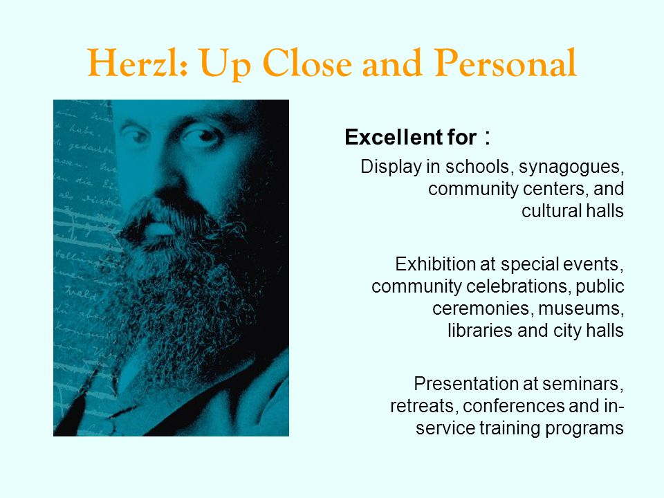 Herzl: Up Close and Personal Excellent for : Display in schools, synagogues, community centers, and cultural halls Exhibition at special events, community celebrations, public ceremonies, museums, libraries and city halls Presentation at seminars, retreats, conferences and in- service training programs