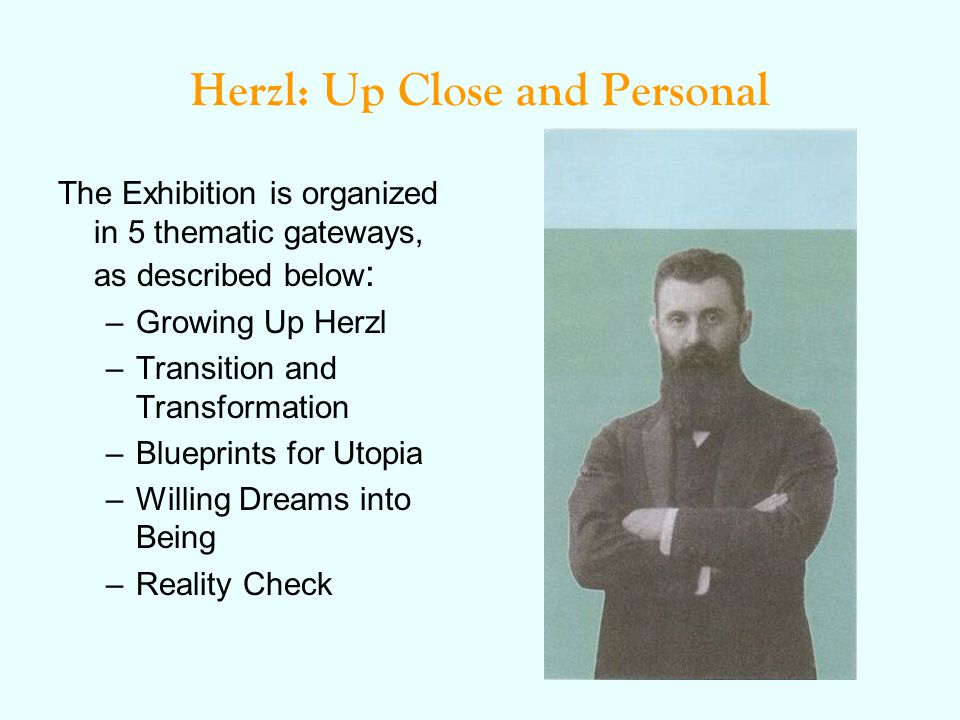 Herzl: Up Close and Personal The Exhibition is organized in 5 thematic gateways, as described below : –Growing Up Herzl –Transition and Transformation –Blueprints for Utopia –Willing Dreams into Being –Reality Check