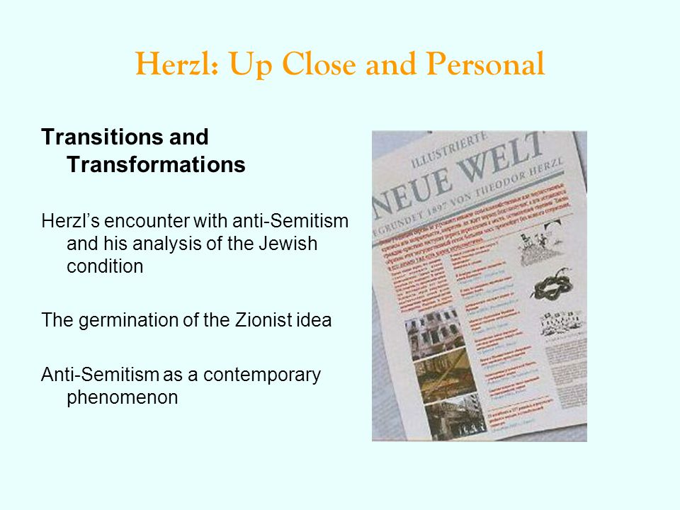 Herzl: Up Close and Personal Transitions and Transformations Herzl's encounter with anti-Semitism and his analysis of the Jewish condition The germination of the Zionist idea Anti-Semitism as a contemporary phenomenon