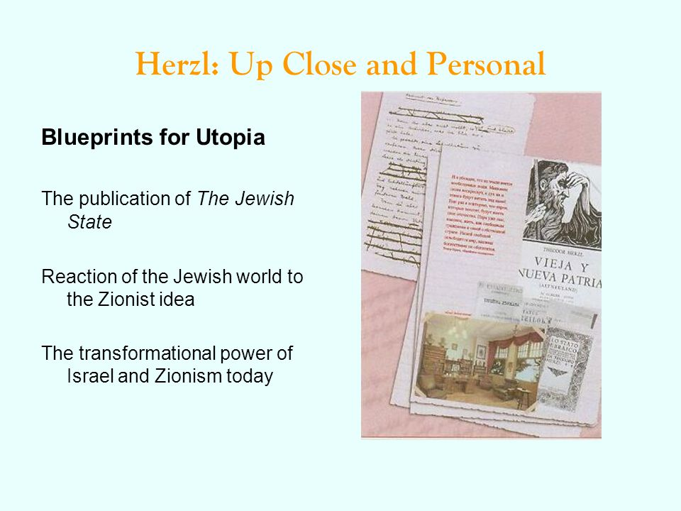 Herzl: Up Close and Personal Blueprints for Utopia The publication of The Jewish State Reaction of the Jewish world to the Zionist idea The transformational power of Israel and Zionism today