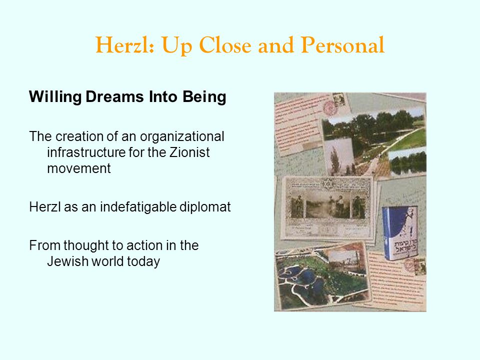 Herzl: Up Close and Personal Willing Dreams Into Being The creation of an organizational infrastructure for the Zionist movement Herzl as an indefatigable diplomat From thought to action in the Jewish world today
