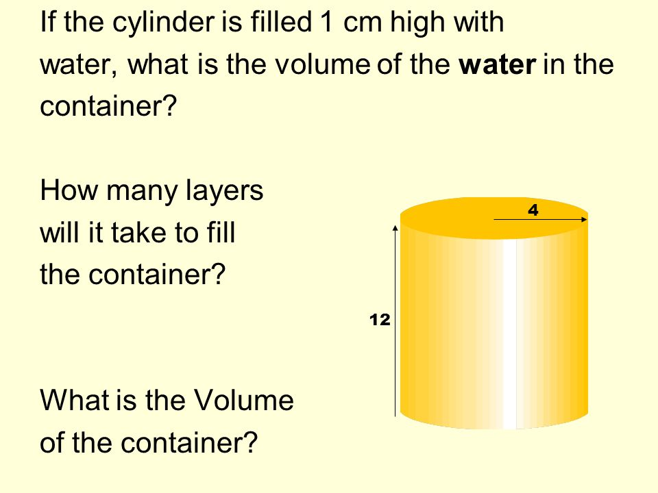 If the cylinder is filled 1 cm high with water, what is the volume of the water in the container? How many layers will it take to fill the container?