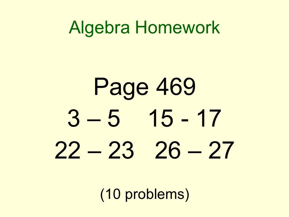 Algebra Homework Page 469 3 – 5 15 - 17 22 – 23 26 – 27 (10 problems)