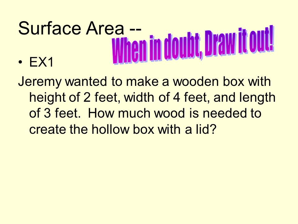 Surface Area -- EX1 Jeremy wanted to make a wooden box with height of 2 feet, width of 4 feet, and length of 3 feet. How much wood is needed to create