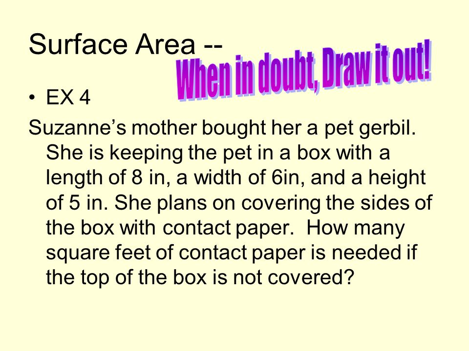 Surface Area -- EX 4 Suzanne's mother bought her a pet gerbil. She is keeping the pet in a box with a length of 8 in, a width of 6in, and a height of