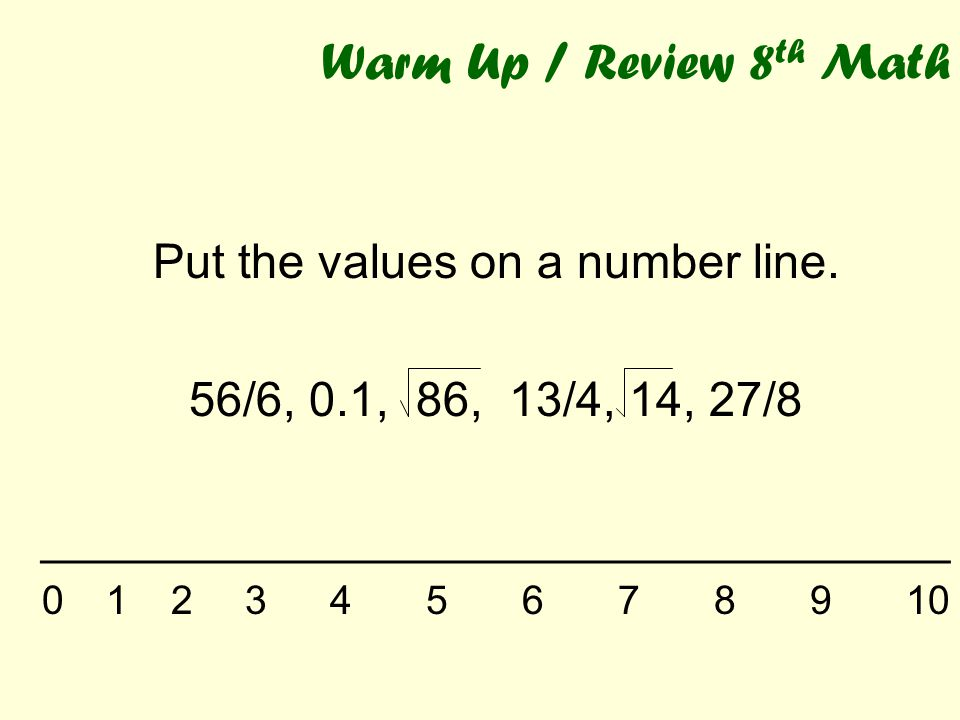 Warm Up / Review 8 th Math Put the values on a number line. 56/6, 0.1, 86, 13/4, 14, 27/8 __________________________________ 01 2 345678910