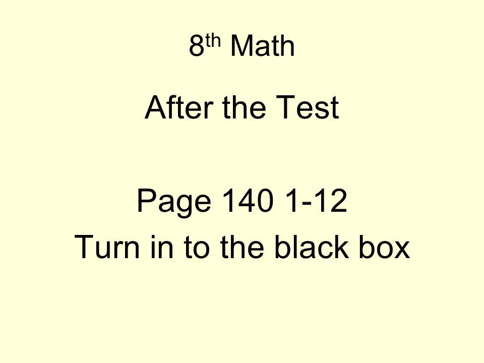 8 th Math After the Test Page 140 1-12 Turn in to the black box