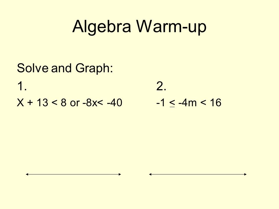 Algebra Warm-up Solve and Graph: 1. 2. X + 13 < 8 or -8x< -40-1 < -4m < 16