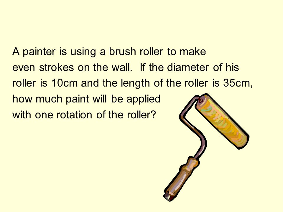 A painter is using a brush roller to make even strokes on the wall. If the diameter of his roller is 10cm and the length of the roller is 35cm, how mu