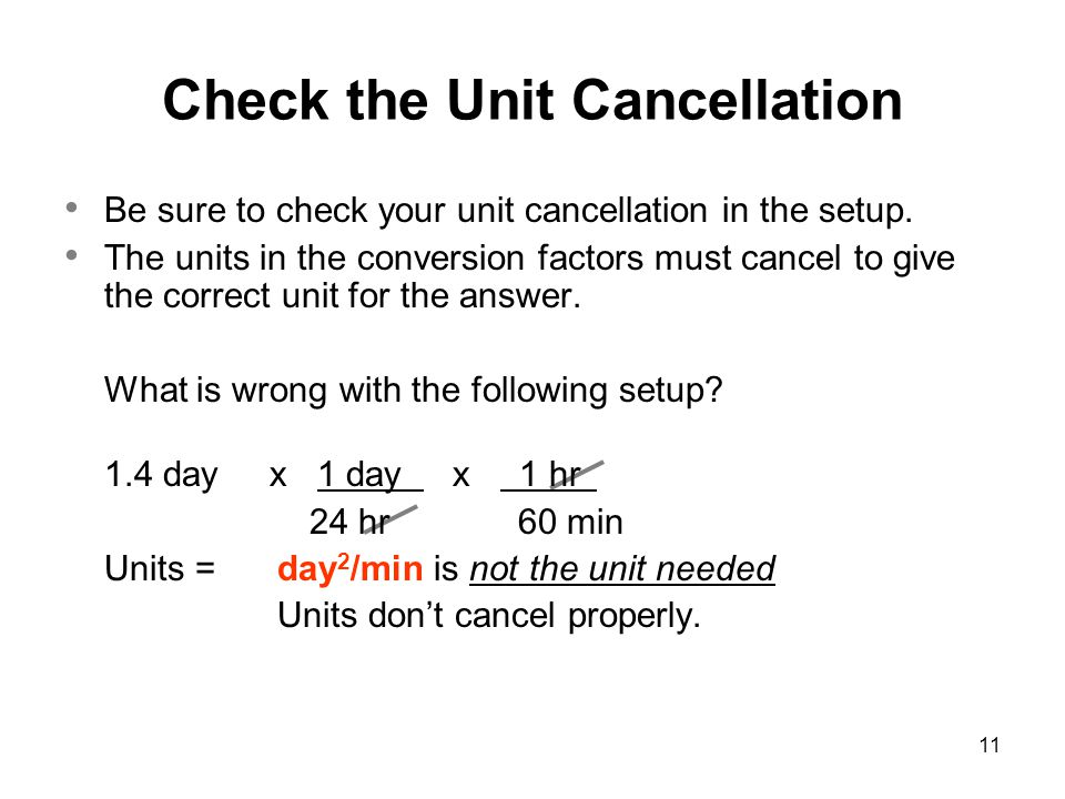 11 Be sure to check your unit cancellation in the setup. The units in the conversion factors must cancel to give the correct unit for the answer. What