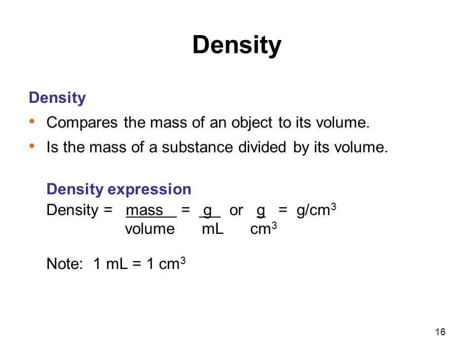 16 Density Compares the mass of an object to its volume. Is the mass of a substance divided by its volume. Density expression Density = mass = g or g