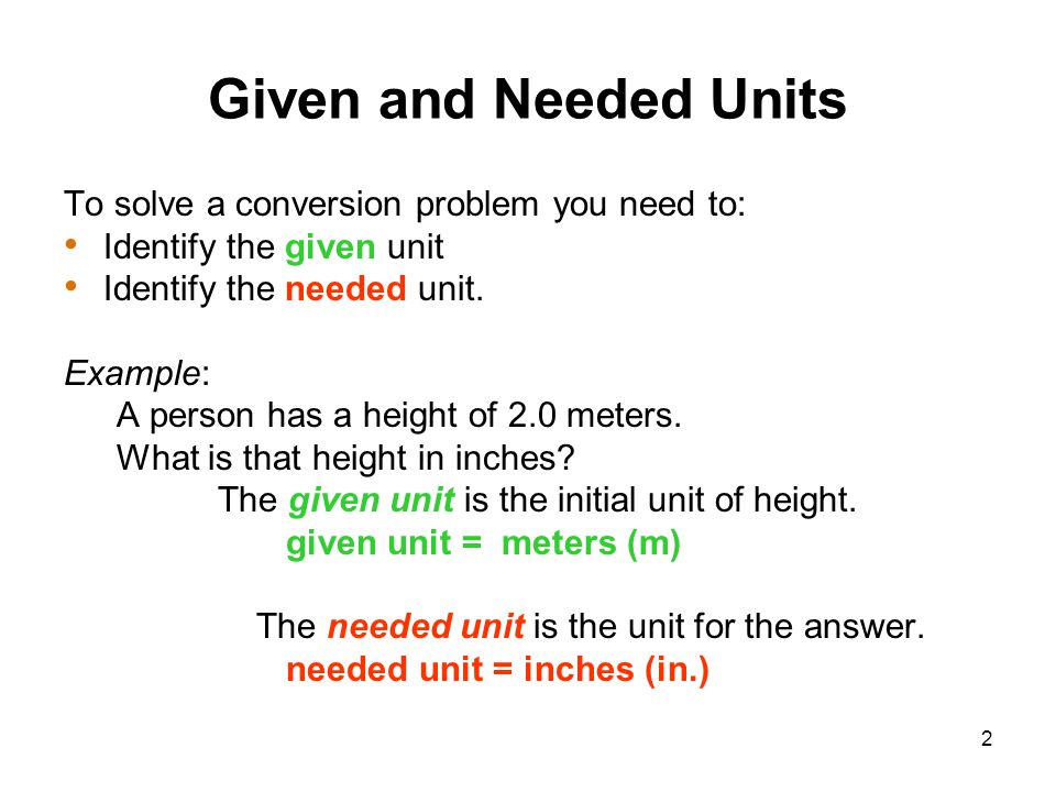 2 To solve a conversion problem you need to: Identify the given unit Identify the needed unit. Example: A person has a height of 2.0 meters. What is t