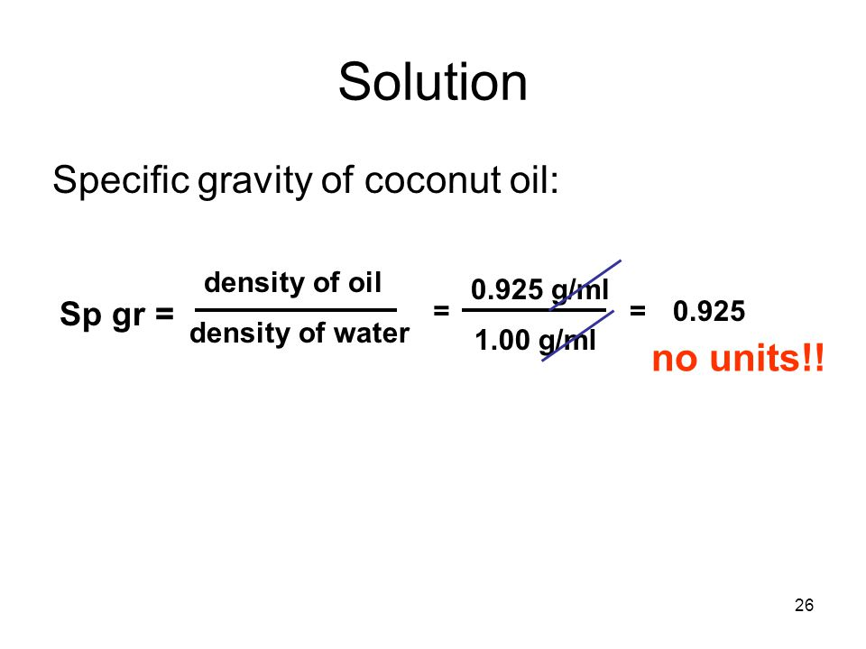 26 Solution Specific gravity of coconut oil: Sp gr = density of oil density of water = 0.925 g/ml 1.00 g/ml =0.925 no units!!