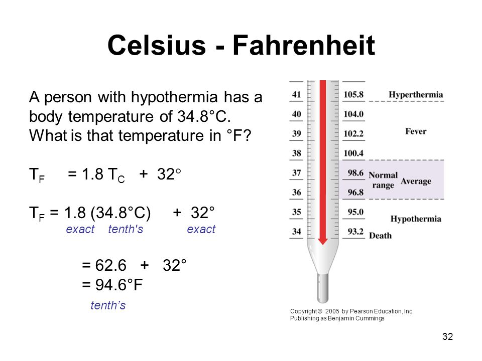32 Celsius - Fahrenheit A person with hypothermia has a body temperature of 34.8°C. What is that temperature in °F? T F = 1.8 T C + 32  T F = 1.8 (34