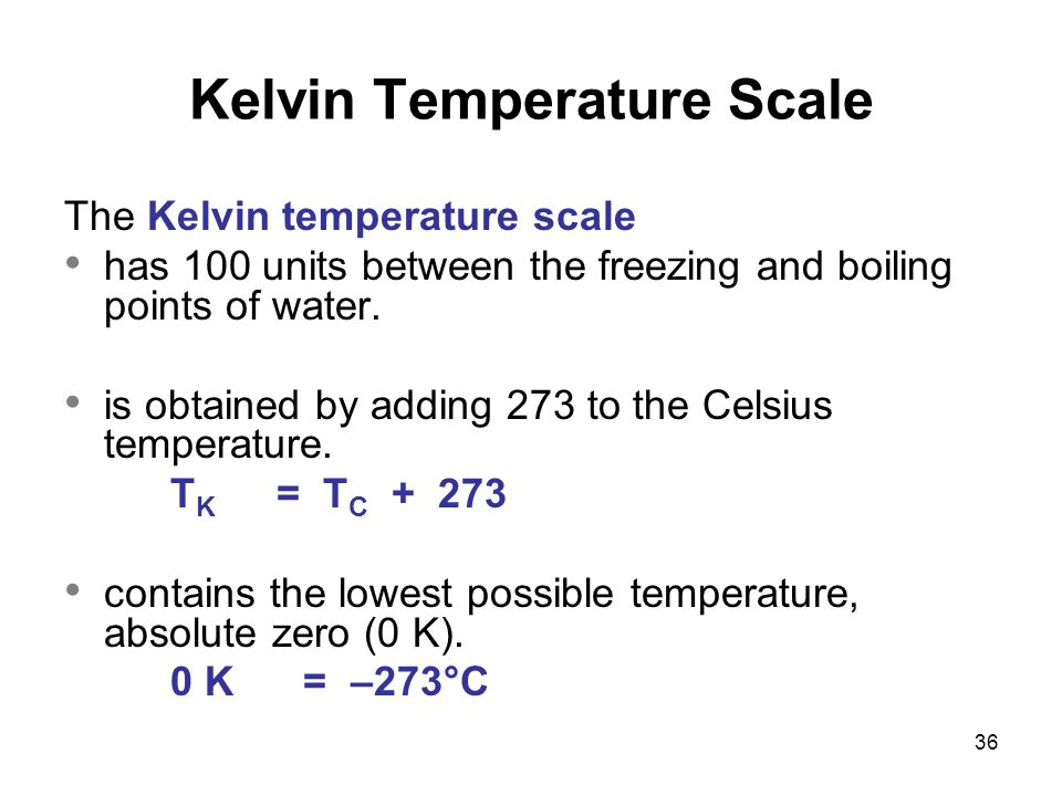 36 The Kelvin temperature scale has 100 units between the freezing and boiling points of water. is obtained by adding 273 to the Celsius temperature.
