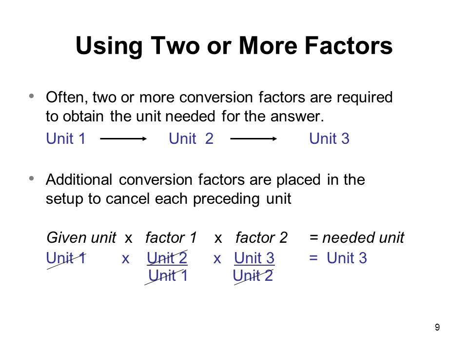 9 Often, two or more conversion factors are required to obtain the unit needed for the answer. Unit 1 Unit 2Unit 3 Additional conversion factors are p
