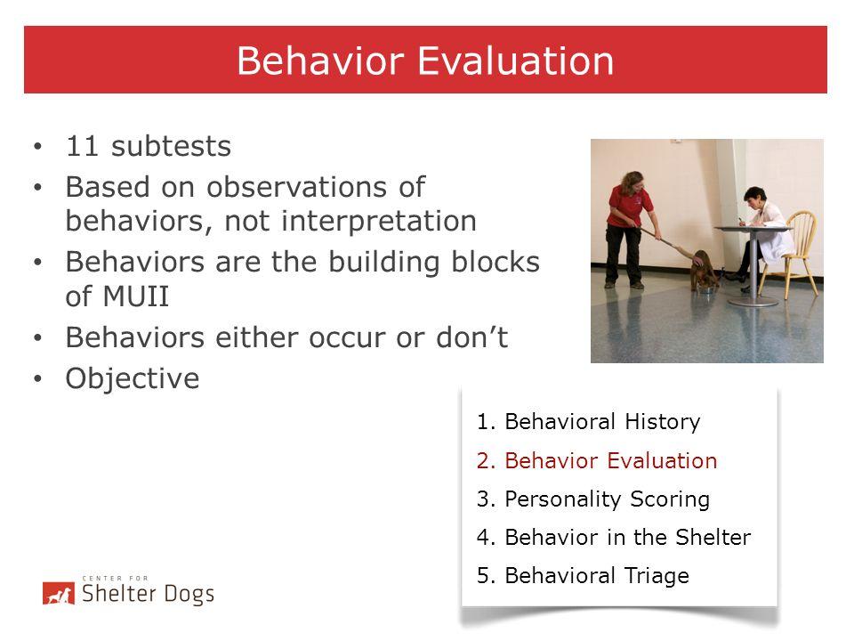 Behavior Evaluation 1. Behavioral History 2. Behavior Evaluation 3. Personality Scoring 4. Behavior in the Shelter 5. Behavioral Triage 11 subtests Ba