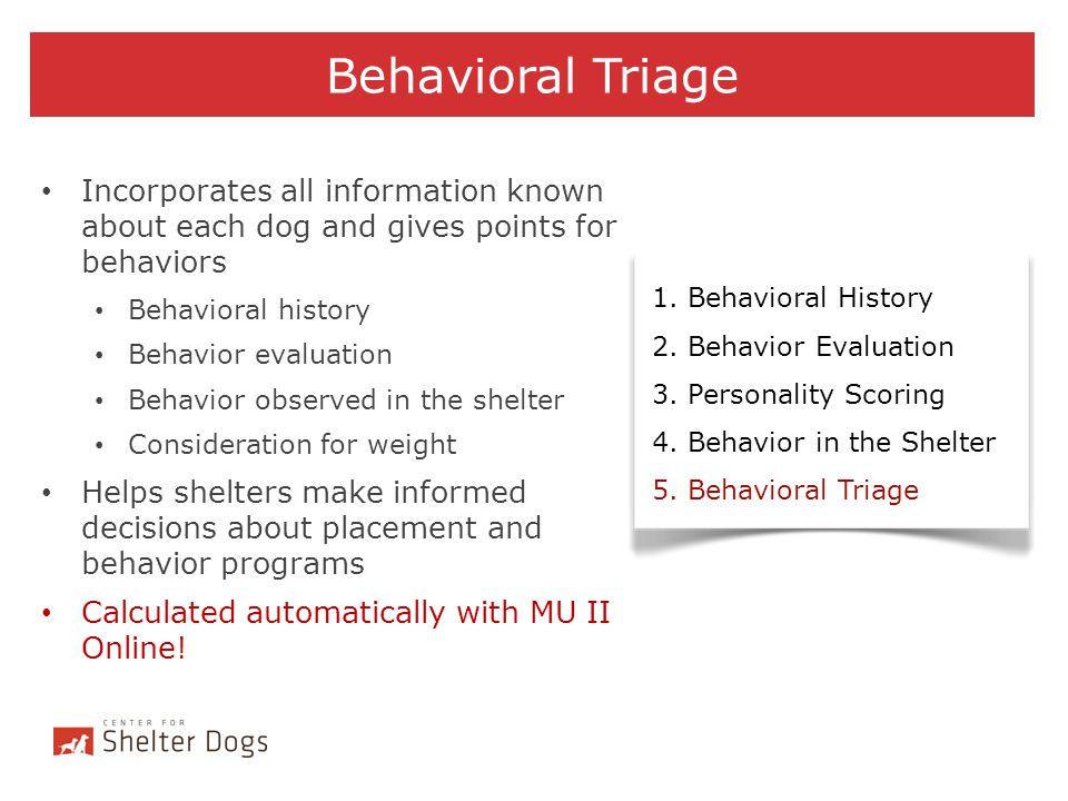 Behavioral Triage 1. Behavioral History 2. Behavior Evaluation 3. Personality Scoring 4. Behavior in the Shelter 5. Behavioral Triage Incorporates all