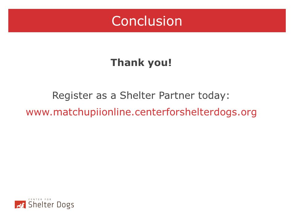 Conclusion Thank you! Register as a Shelter Partner today: www.matchupiionline.centerforshelterdogs.org