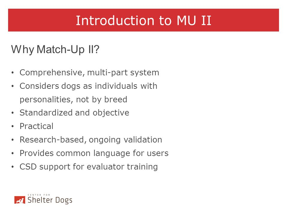 Introduction to MU II Why Match-Up II? Comprehensive, multi-part system Considers dogs as individuals with personalities, not by breed Standardized an