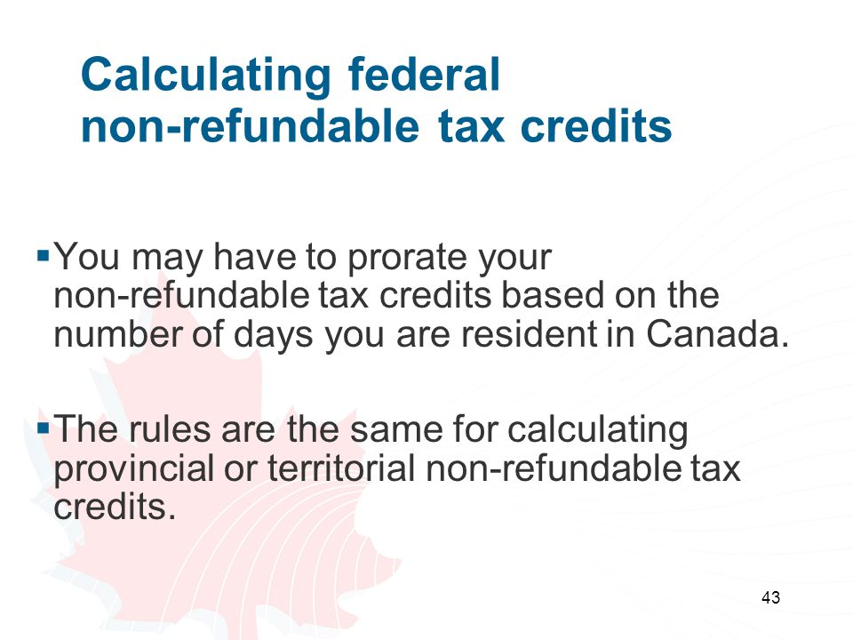 43 Calculating federal non-refundable tax credits  You may have to prorate your non-refundable tax credits based on the number of days you are reside