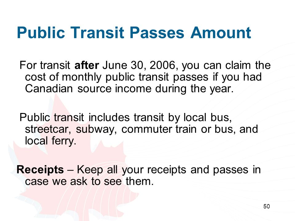 50 Public Transit Passes Amount For transit after June 30, 2006, you can claim the cost of monthly public transit passes if you had Canadian source in