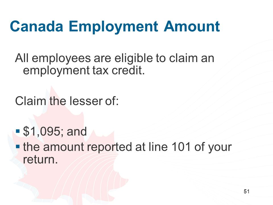 51 Canada Employment Amount All employees are eligible to claim an employment tax credit. Claim the lesser of:  $1,095; and  the amount reported at