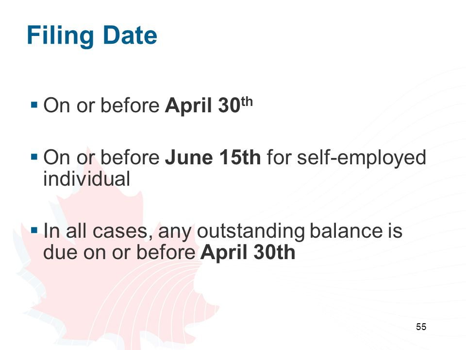 55 Filing Date  On or before April 30 th  On or before June 15th for self-employed individual  In all cases, any outstanding balance is due on or b