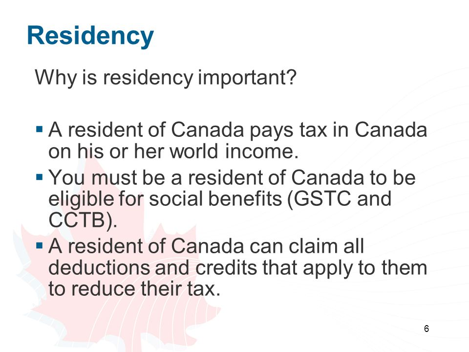 6 Residency Why is residency important?  A resident of Canada pays tax in Canada on his or her world income.  You must be a resident of Canada to be