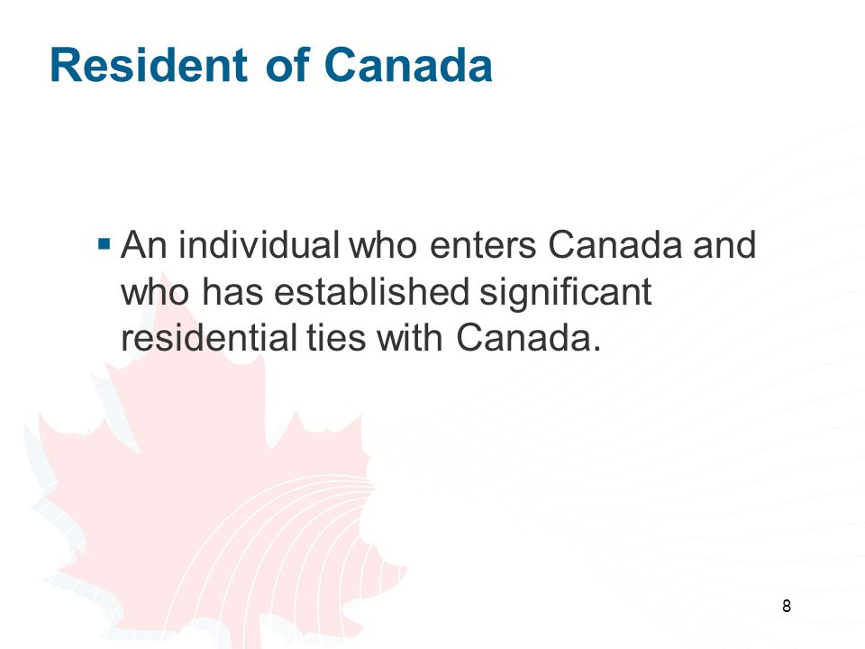 8 Resident of Canada  An individual who enters Canada and who has established significant residential ties with Canada.