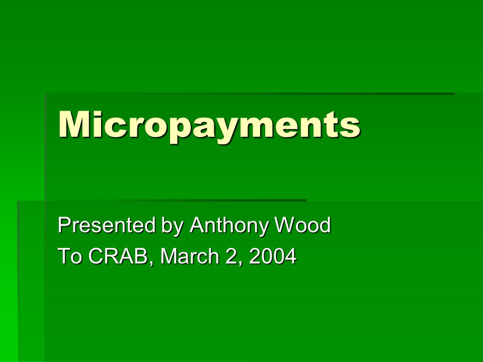 Micropayments Presented by Anthony Wood To CRAB, March 2, 2004