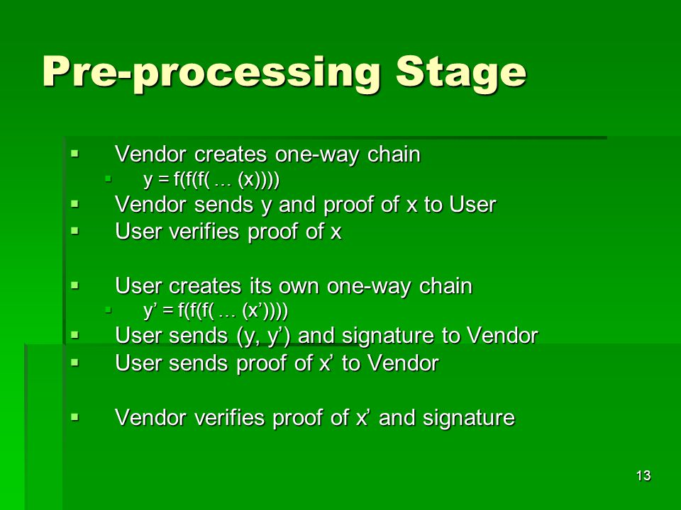 13 Pre-processing Stage  Vendor creates one-way chain  y = f(f(f( … (x))))  Vendor sends y and proof of x to User  User verifies proof of x  User creates its own one-way chain  y' = f(f(f( … (x'))))  User sends (y, y') and signature to Vendor  User sends proof of x' to Vendor  Vendor verifies proof of x' and signature
