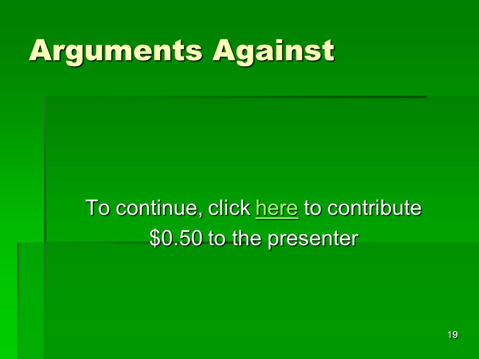 19 Arguments Against To continue, click here to contribute here $0.50 to the presenter