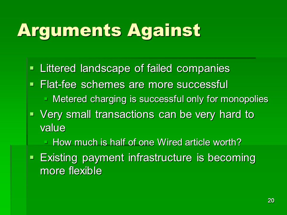 20 Arguments Against  Littered landscape of failed companies  Flat-fee schemes are more successful  Metered charging is successful only for monopolies  Very small transactions can be very hard to value  How much is half of one Wired article worth.