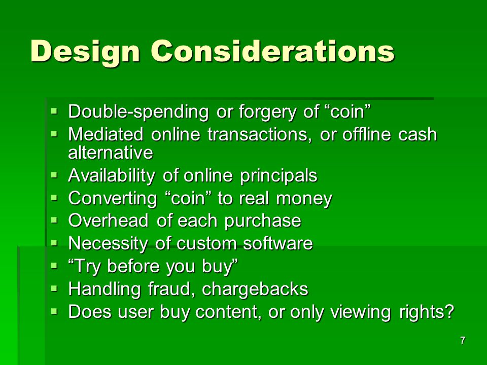7 Design Considerations  Double-spending or forgery of coin  Mediated online transactions, or offline cash alternative  Availability of online principals  Converting coin to real money  Overhead of each purchase  Necessity of custom software  Try before you buy  Handling fraud, chargebacks  Does user buy content, or only viewing rights