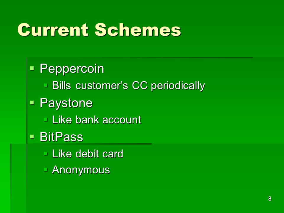 8 Current Schemes  Peppercoin  Bills customer's CC periodically  Paystone  Like bank account  BitPass  Like debit card  Anonymous