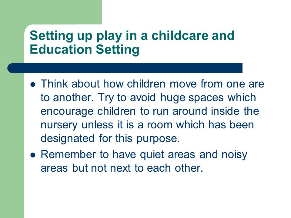 Setting up play in a childcare and Education Setting Think about how children move from one are to another.