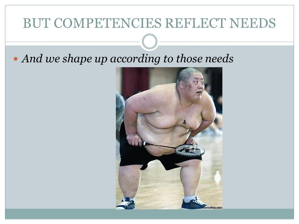 BUT COMPETENCIES REFLECT NEEDS And we shape up according to those needs