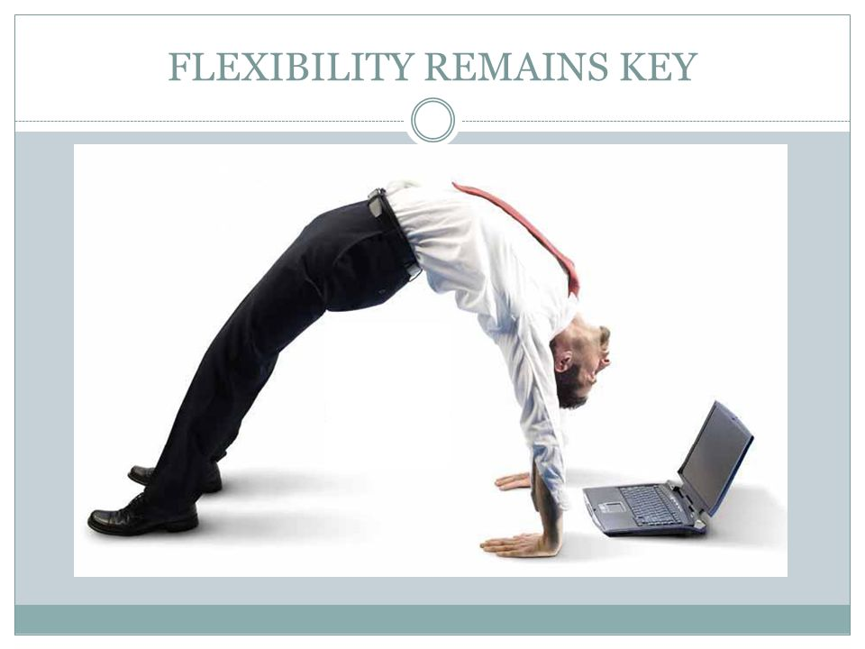 FLEXIBILITY REMAINS KEY
