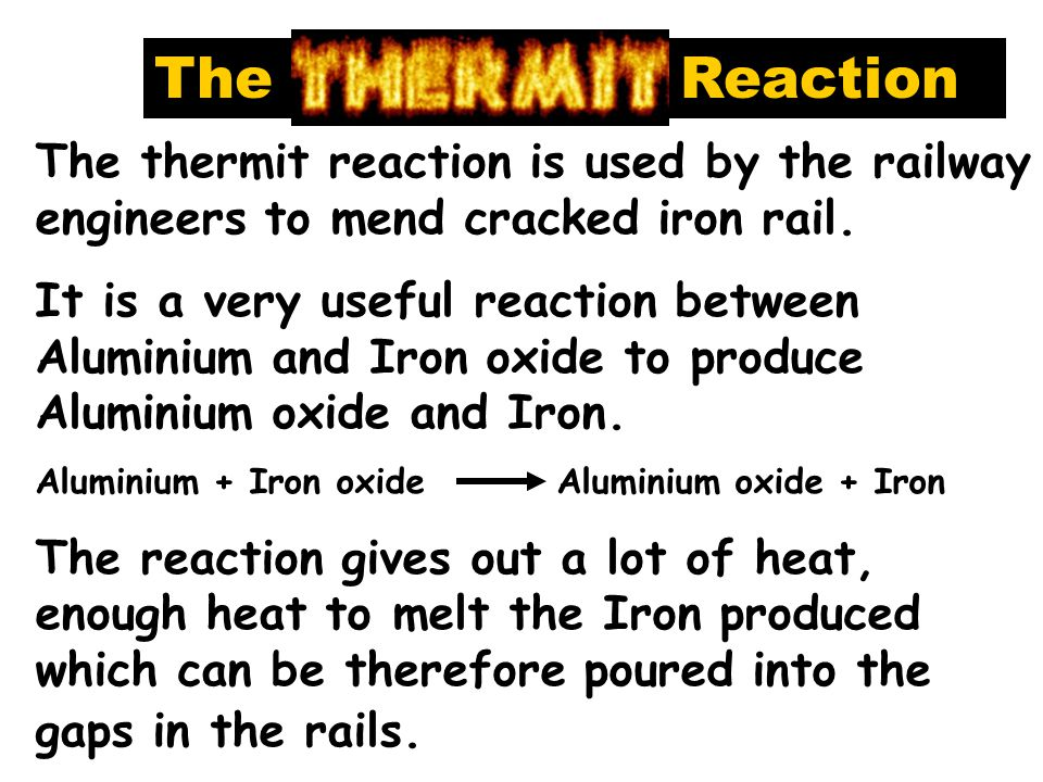 The The thermit reaction is used by the railway engineers to mend cracked iron rail.