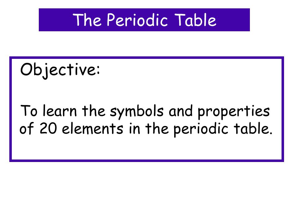 Objective: To learn the symbols and properties of 20 elements in the periodic table.